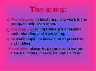 The aims: The bringing: to teach pupils to work in the group, to help each ot