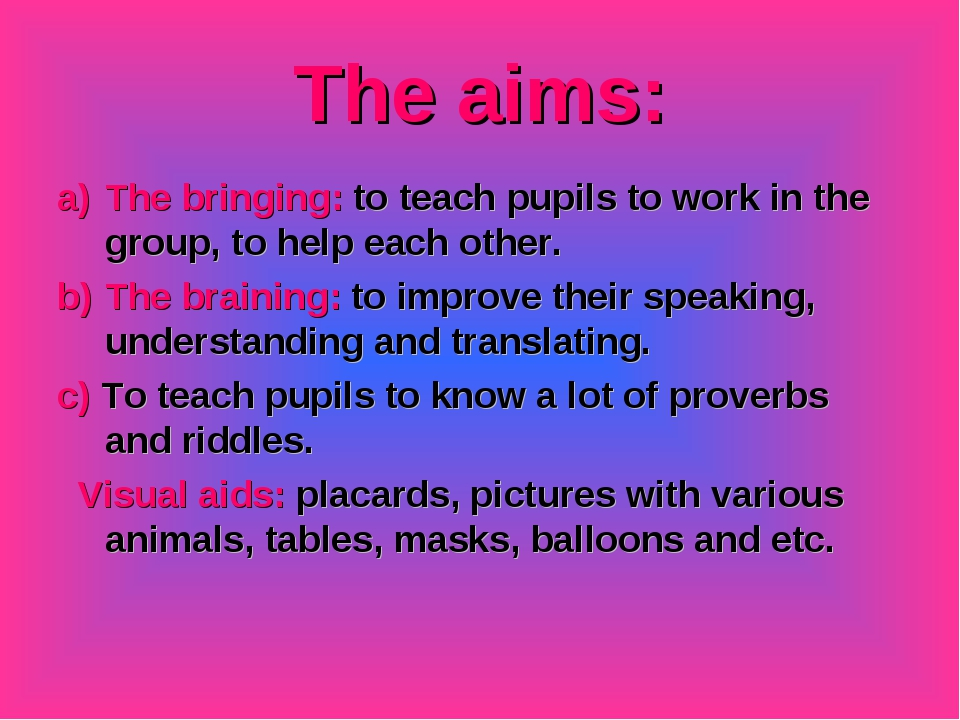 The aims: The bringing: to teach pupils to work in the group, to help each ot...