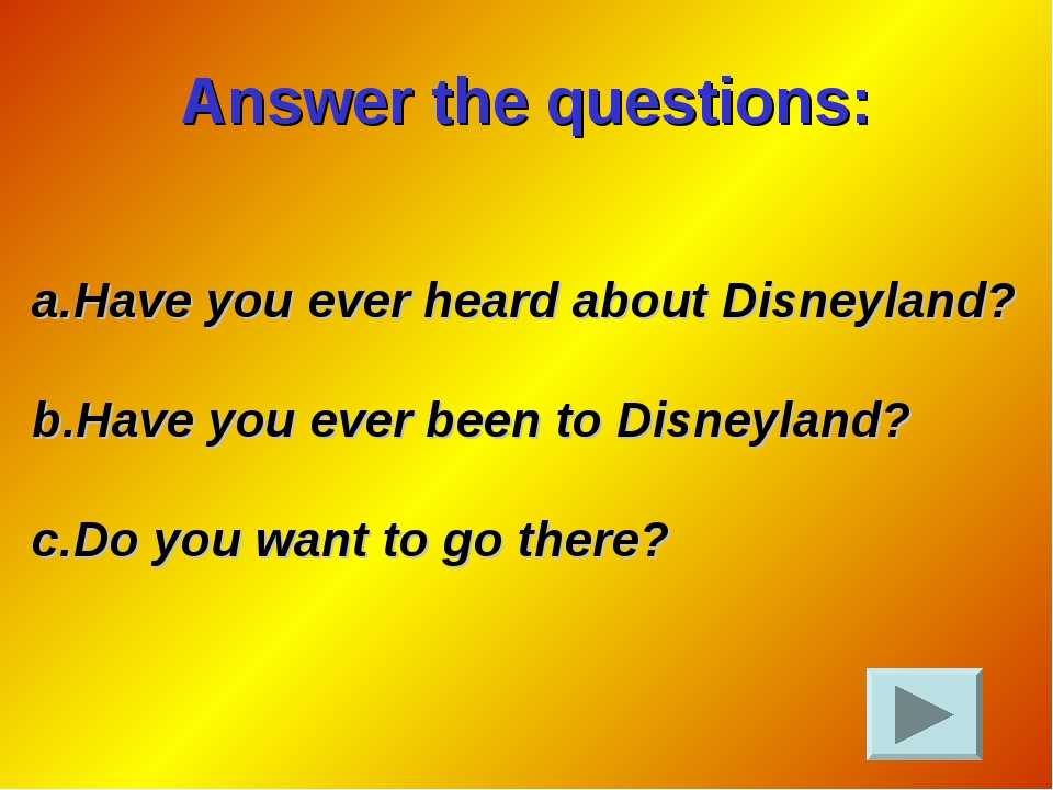 Answer the questions: Have you ever heard about Disneyland? Have you ever bee...