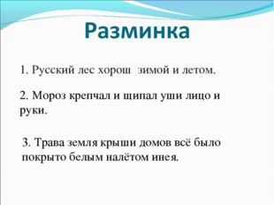 1. Русский лес хорош зимой и летом. 2. Мороз крепчал и щипал уши лицо и руки.