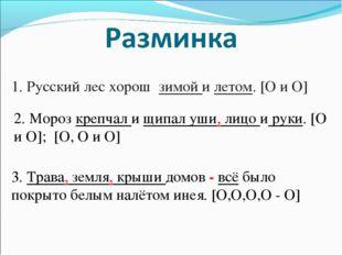 1. Русский лес хорош зимой и летом. [O и O] 2. Мороз крепчал и щипал уши, лиц