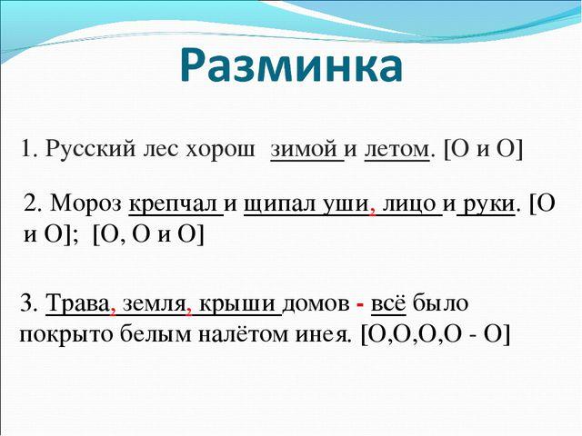 1. Русский лес хорош зимой и летом. [O и O] 2. Мороз крепчал и щипал уши, лиц...