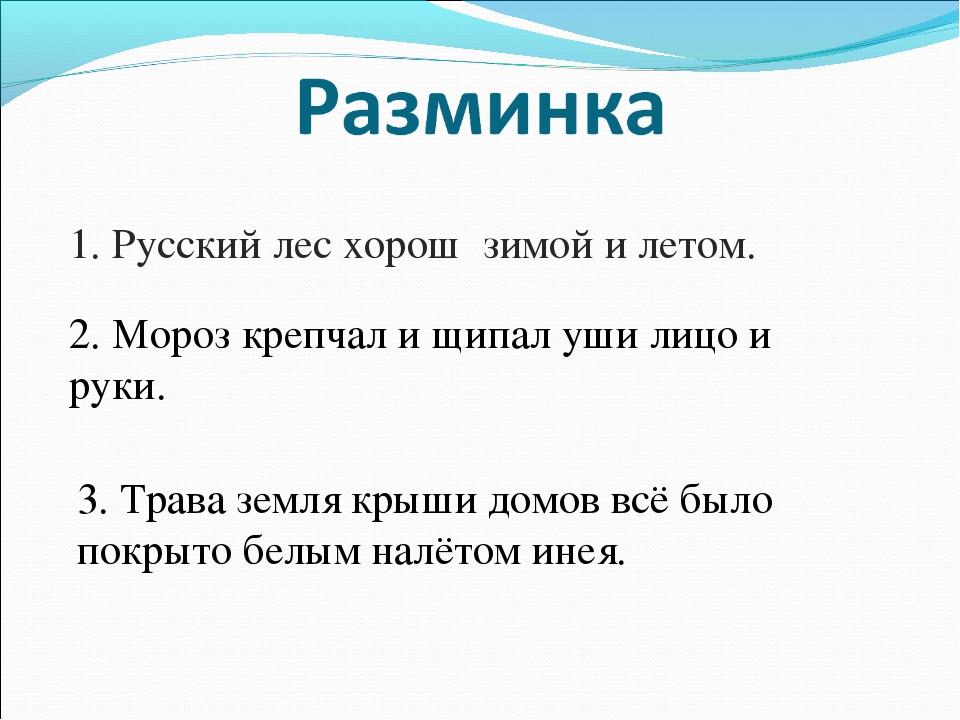 1. Русский лес хорош зимой и летом. 2. Мороз крепчал и щипал уши лицо и руки....