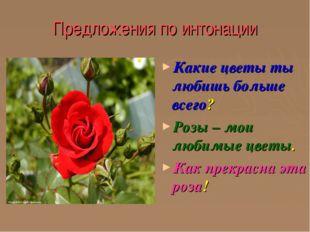 Предложения по интонации Какие цветы ты любишь больше всего? Розы – мои любим