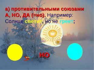 а) противительными союзами А, НО, ДА (=но). Например: Солнце светит, но не гр