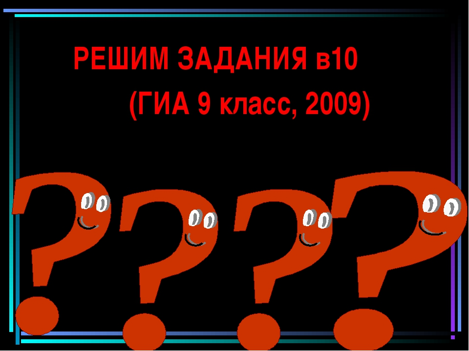 РЕШИМ ЗАДАНИЯ в10 (ГИА 9 класс, 2009)