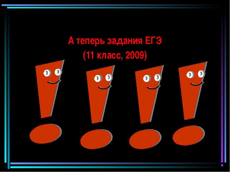 А теперь задания ЕГЭ (11 класс, 2009)