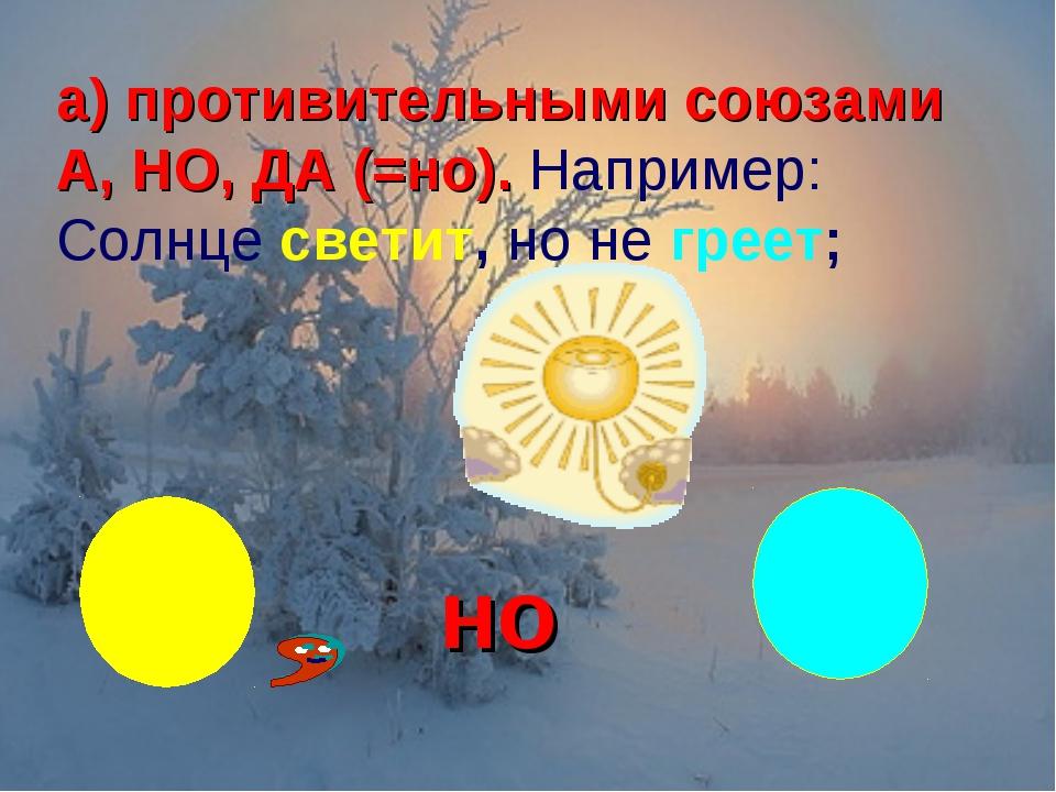 а) противительными союзами А, НО, ДА (=но). Например: Солнце светит, но не гр...