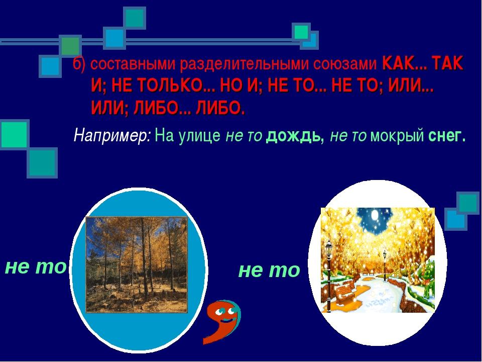 б) составными разделительными союзами КАК... ТАК И; НЕ ТОЛЬКО... НО И; НЕ ТО....