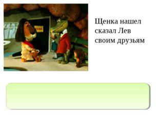 """Щенка нашел сказал Лев своим друзьям """"Щенка нашел,""""- сказал Лев своим друзьям."""