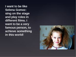 I want to be like Selena Gomez: sing on the stage and play roles in different