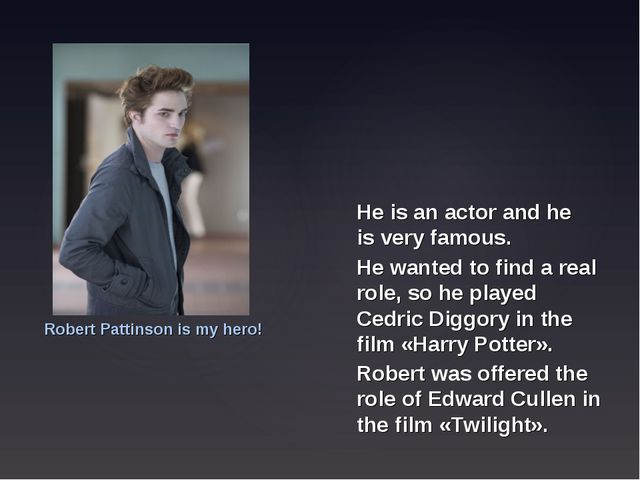 He is an actor and he is very famous. Robert Pattinson is my hero! He wanted...