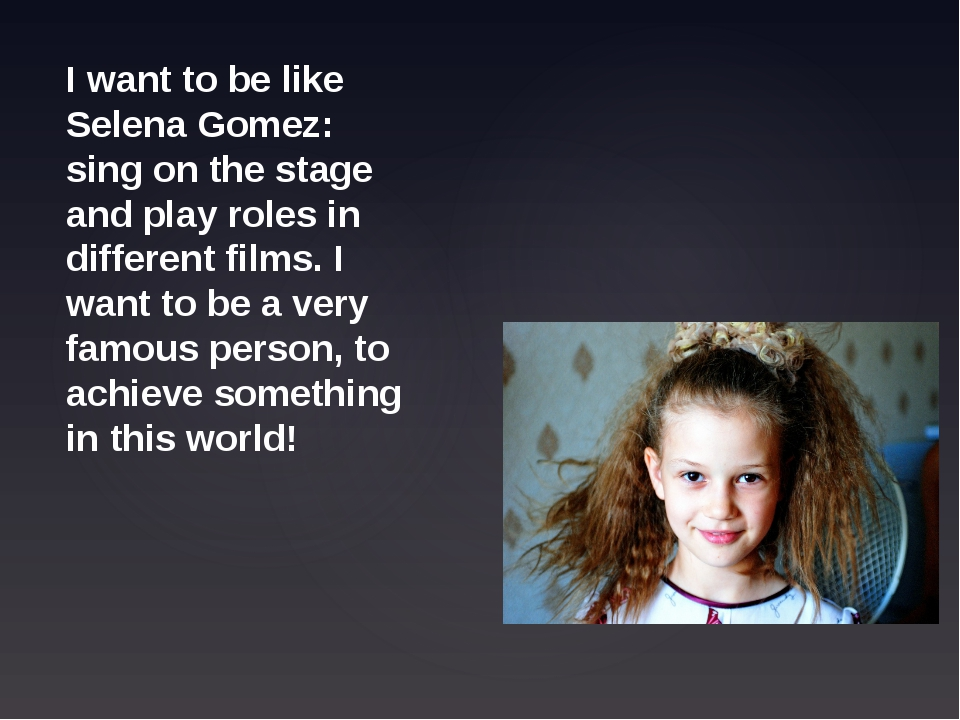 I want to be like Selena Gomez: sing on the stage and play roles in different...