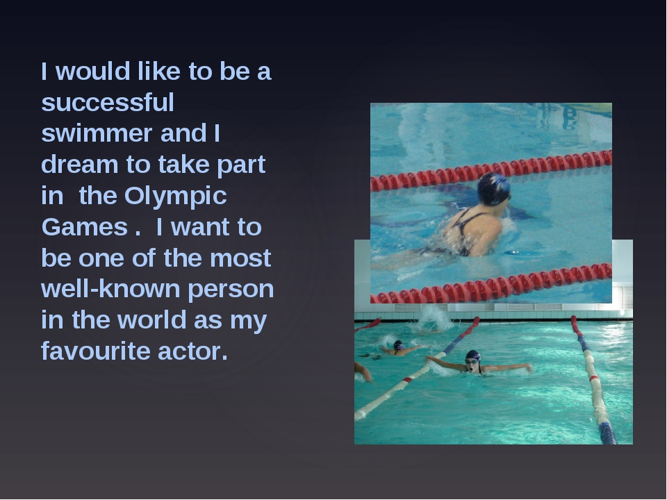 I would like to be a successful swimmer and I dream to take part in the Olymp...