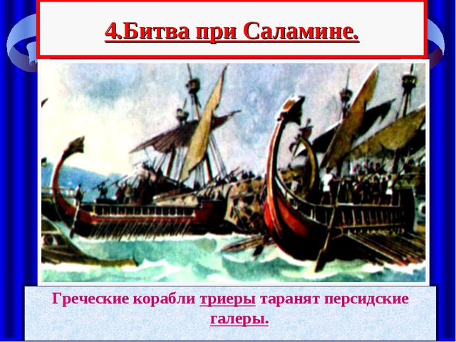 4.Битва при Саламине. Греческие корабли триеры таранят персидские галеры.