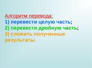 Алгоритм перевода: 1) перевести целую часть; 2) перевести дробную часть; 3) с