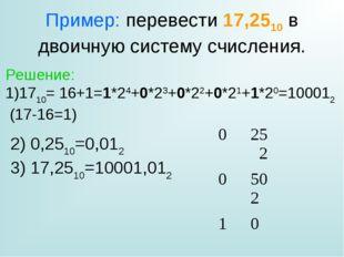 Пример: перевести 17,2510 в двоичную систему счисления. Решение: 1710= 16+1=1