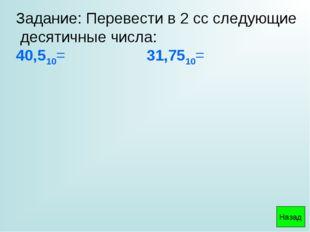 Задание: Перевести в 2 сс следующие десятичные числа: 40,510= 31,7510= Назад