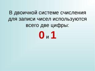 В двоичной системе счисления для записи чисел используются всего две цифры: 0