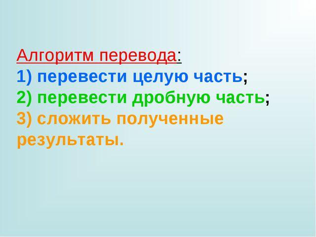 Алгоритм перевода: 1) перевести целую часть; 2) перевести дробную часть; 3) с...