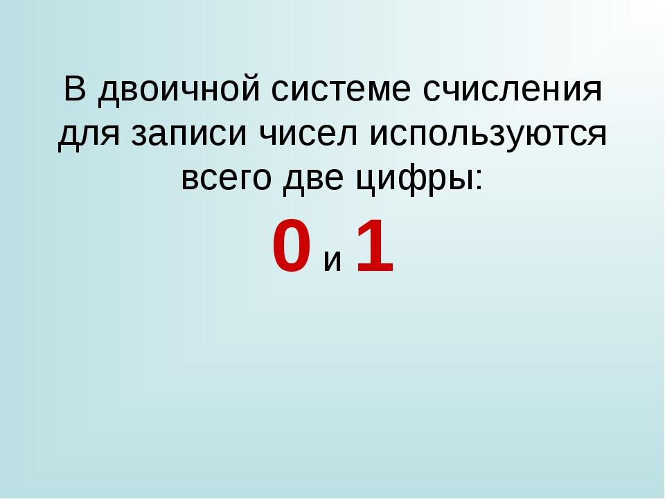 В двоичной системе счисления для записи чисел используются всего две цифры: 0...