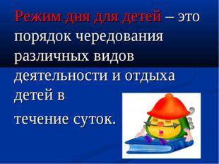 Режим дня для детей – это порядок чередования различных видов деятельности и