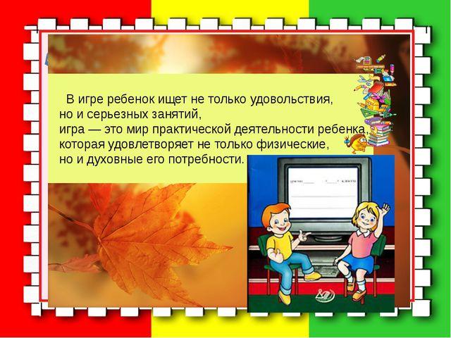 В игре ребенок ищет не только удовольствия, но и серьезных занятий, игра — э...