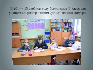 В 2014 – 15 учебном году был открыт 1 класс для учащихся с расстройством аути