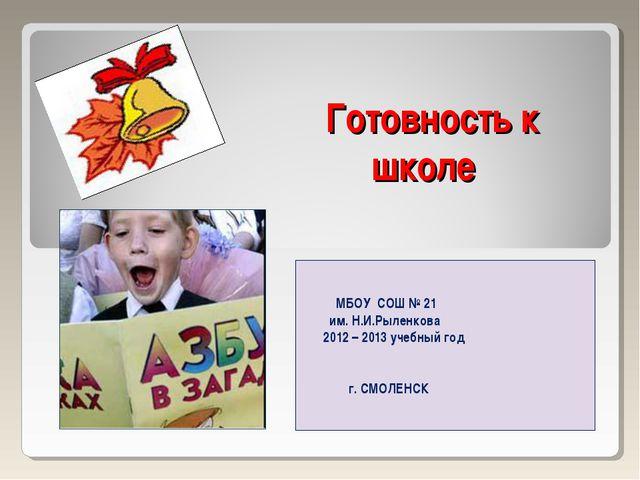 Готовность к школе МБОУ СОШ № 21 им. Н.И.Рыленкова 2012 – 2013 учебный год г....