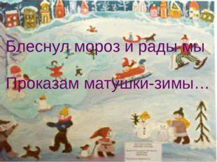 Блеснул мороз и рады мы Проказам матушки-зимы…