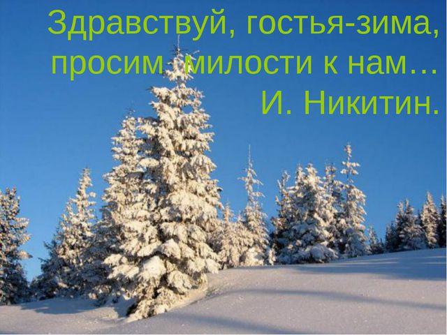 Здравствуй, гостья-зима, просим милости к нам… И. Никитин.