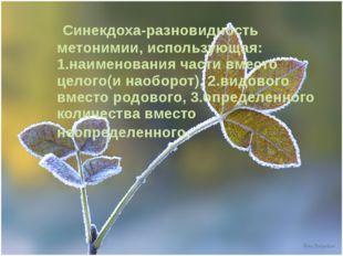 Синекдоха-разновидность метонимии, использующая: 1.наименования части вместо