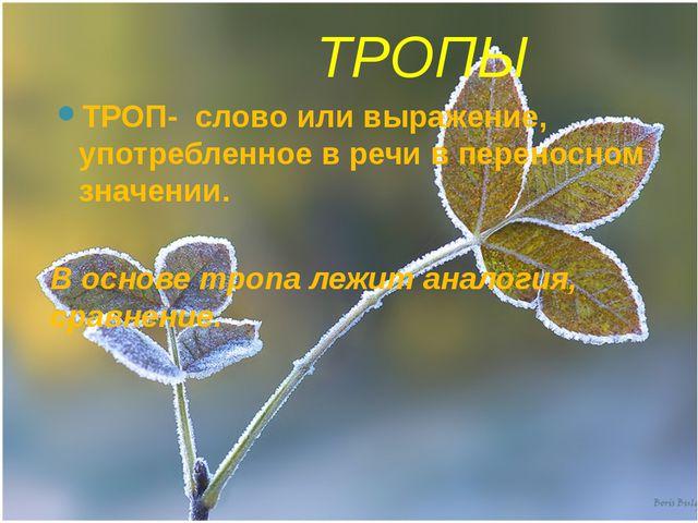 ТРОПЫ ТРОП- слово или выражение, употребленное в речи в переносном значении....