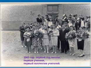 1965 год- первый год школы, первые ученики, первый коллектив учителей.