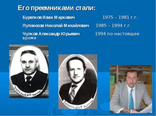 Его преемниками стали: Бурелков Иван Маркович 1975 – 1981 г.г. Лупоносов Ник