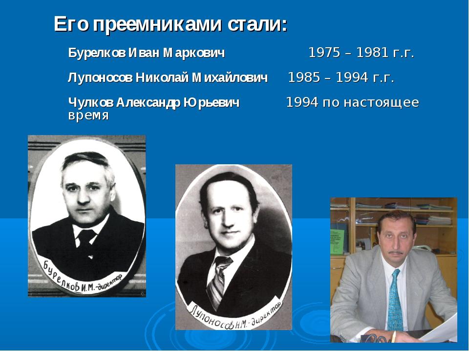 Его преемниками стали: Бурелков Иван Маркович 1975 – 1981 г.г. Лупоносов Ник...