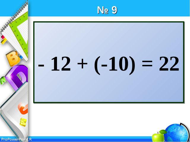 № 9 - 12 + (-10) = 22 ProPowerPoint.Ru