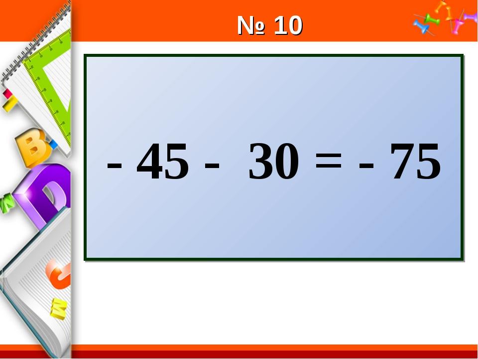 № 10 - 45 - 30 = - 75 ProPowerPoint.Ru