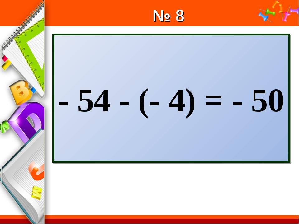 № 8 - 54 - (- 4) = - 50 ProPowerPoint.Ru
