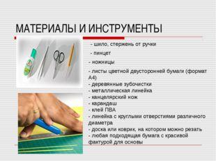 МАТЕРИАЛЫ И ИНСТРУМЕНТЫ - шило, стержень от ручки - пинцет - ножницы - листы