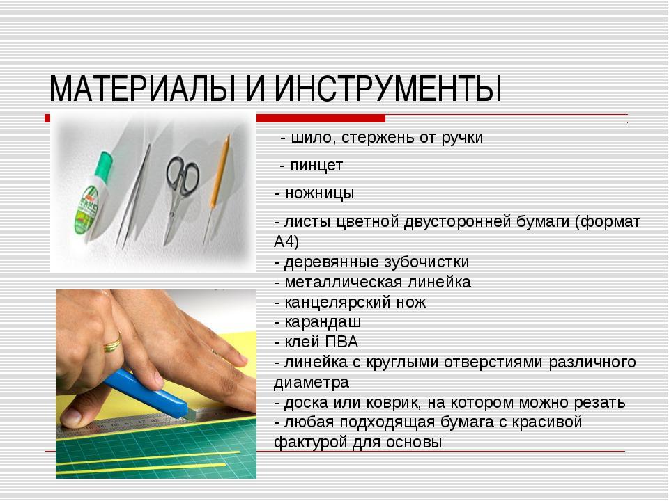 МАТЕРИАЛЫ И ИНСТРУМЕНТЫ - шило, стержень от ручки - пинцет - ножницы - листы...