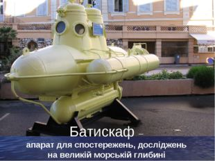 Батискаф – апарат для спостережень, досліджень на великій морській глибині