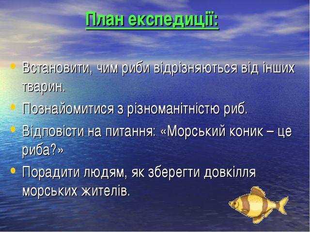 План експедиції: Встановити, чим риби відрізняються від інших тварин. Познайо...