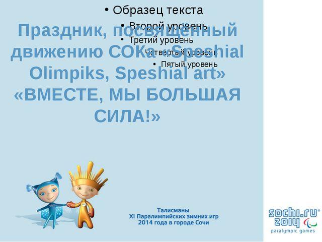 Праздник, посвящённый движению СОКа «Speshial Olimpiks, Speshial art» «ВМЕСТЕ...