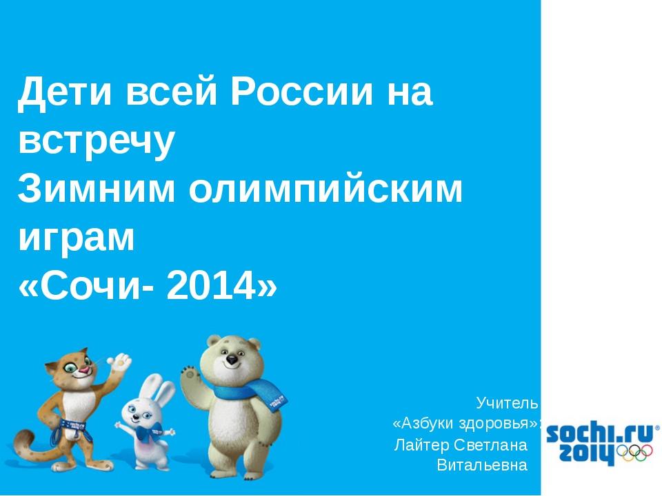 Лайтер Светлана Витальевна Учитель «Азбуки здоровья»: Дети всей России на вст...