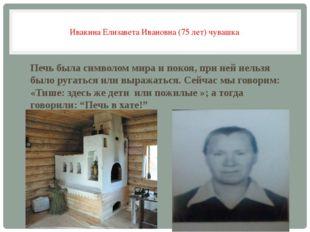 Ивакина Елизавета Ивановна (75 лет) чувашка Печь была символом мира и покоя,