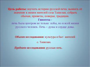 Цель работы: изучить историю русской печи, выявить её значение в жизни жителе