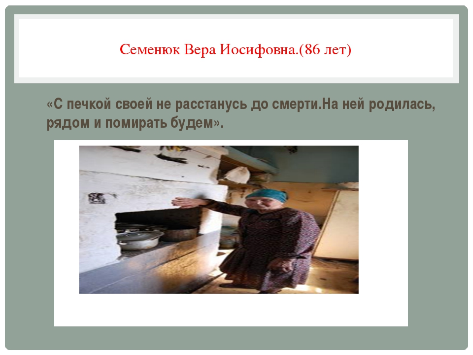 Семенюк Вера Иосифовна.(86 лет) «С печкой своей не расстанусь до смерти.На не...