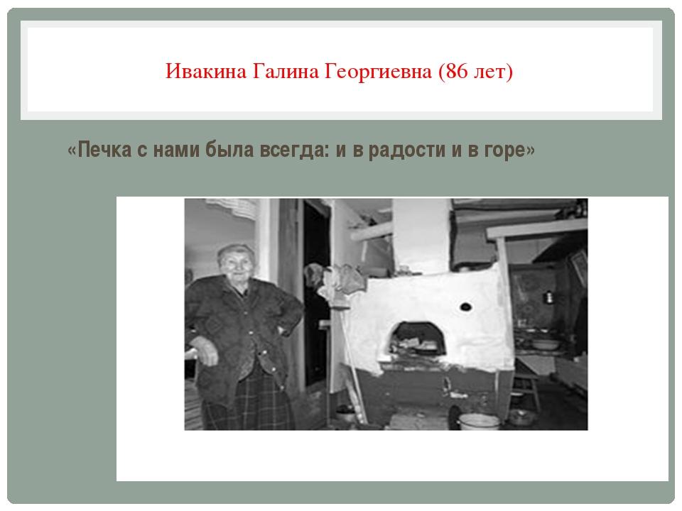Ивакина Галина Георгиевна (86 лет) «Печка с нами была всегда: и в радости и в...