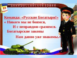 Команда: «Русские Богатыри!» « Никого мы не боимся, И с неправдою сразимся. Б